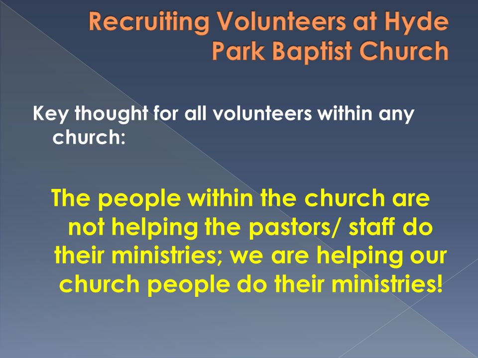 Key thought for all volunteers within any church: The people within the church are not helping the pastors/ staff do their ministries; we are helping