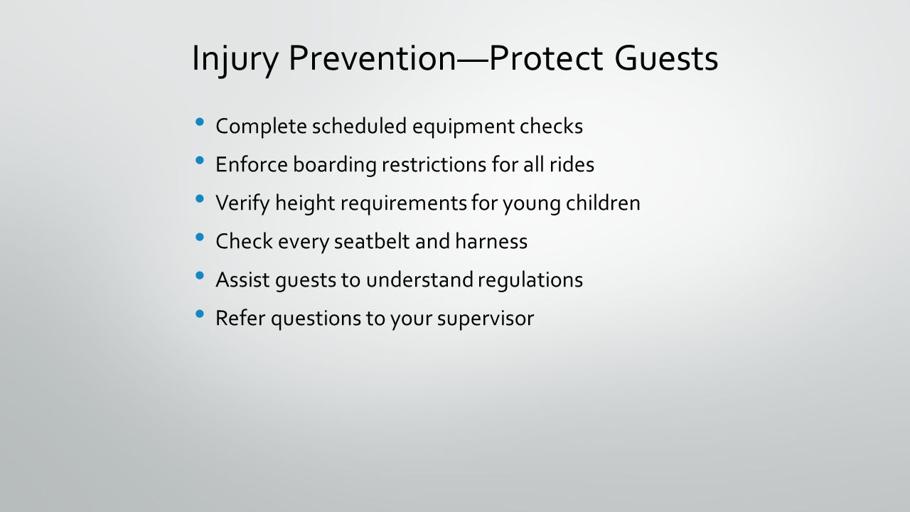 Injury PreventionProtect Guests Complete scheduled equipment checks Enforce boarding restrictions for all rides Verify height requirements for young c