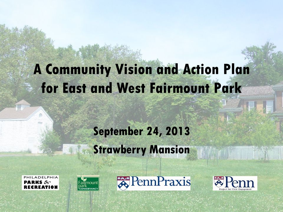 A Community Vision and Action Plan for East and West Fairmount Park September 24, 2013 Strawberry Mansion