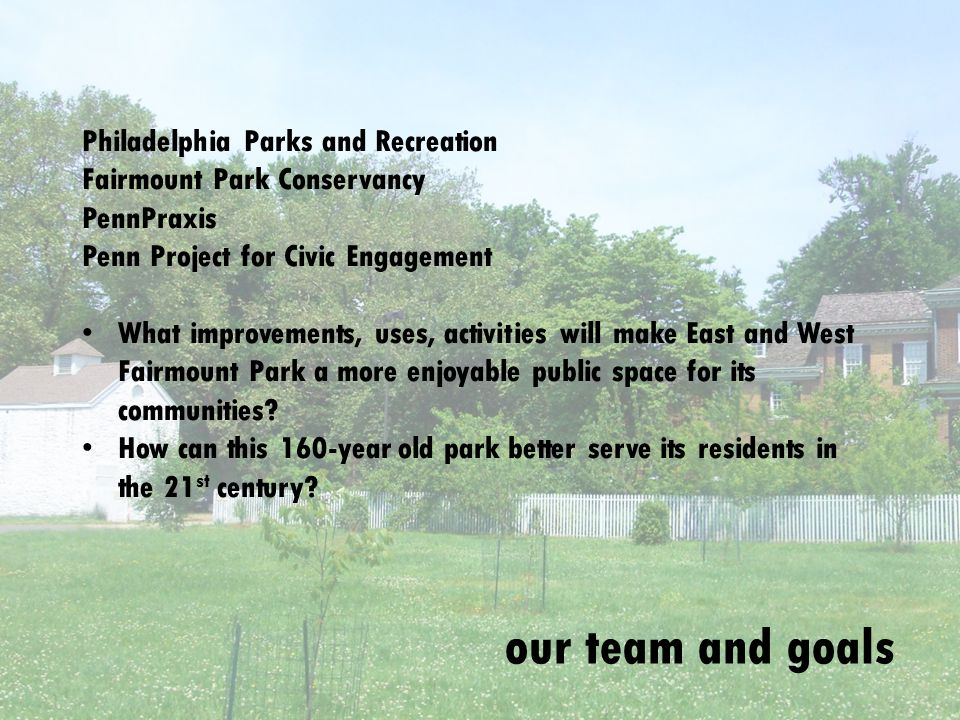 our team and goals Philadelphia Parks and Recreation Fairmount Park Conservancy PennPraxis Penn Project for Civic Engagement What improvements, uses, activities will make East and West Fairmount Park a more enjoyable public space for its communities.