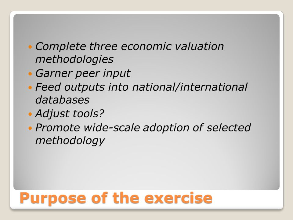 Purpose of the exercise Complete three economic valuation methodologies Garner peer input Feed outputs into national/international databases Adjust to