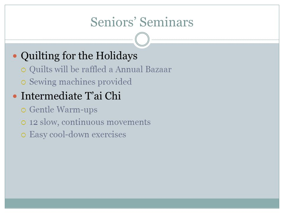 Seniors Seminars Quilting for the Holidays Quilts will be raffled a Annual Bazaar Sewing machines provided Intermediate Tai Chi Gentle Warm-ups 12 slow, continuous movements Easy cool-down exercises