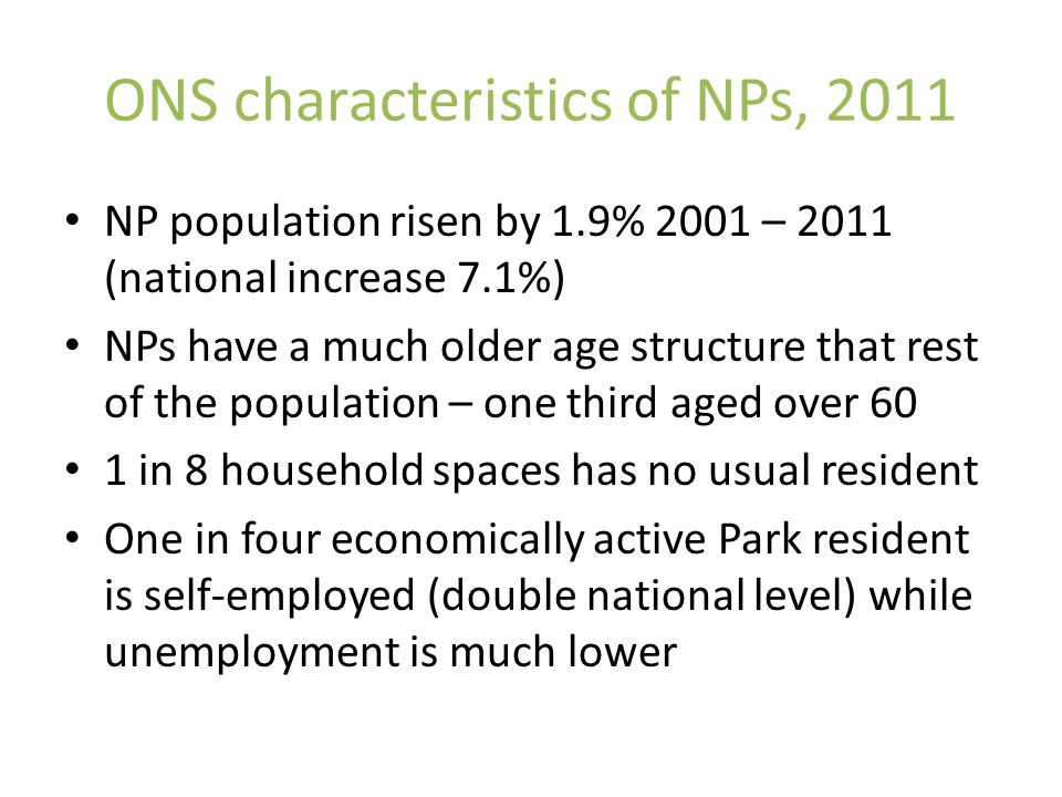 ONS characteristics of NPs, 2011 NP population risen by 1.9% 2001 – 2011 (national increase 7.1%) NPs have a much older age structure that rest of the population – one third aged over 60 1 in 8 household spaces has no usual resident One in four economically active Park resident is self-employed (double national level) while unemployment is much lower