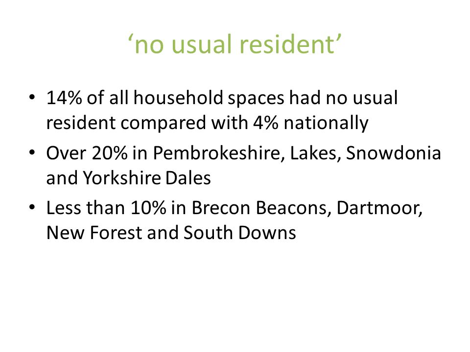 no usual resident 14% of all household spaces had no usual resident compared with 4% nationally Over 20% in Pembrokeshire, Lakes, Snowdonia and Yorksh