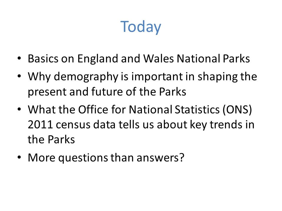 Today Basics on England and Wales National Parks Why demography is important in shaping the present and future of the Parks What the Office for Nation