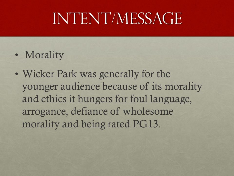 Intent/Message Morality Wicker Park was generally for the younger audience because of its morality and ethics it hungers for foul language, arrogance, defiance of wholesome morality and being rated PG13.