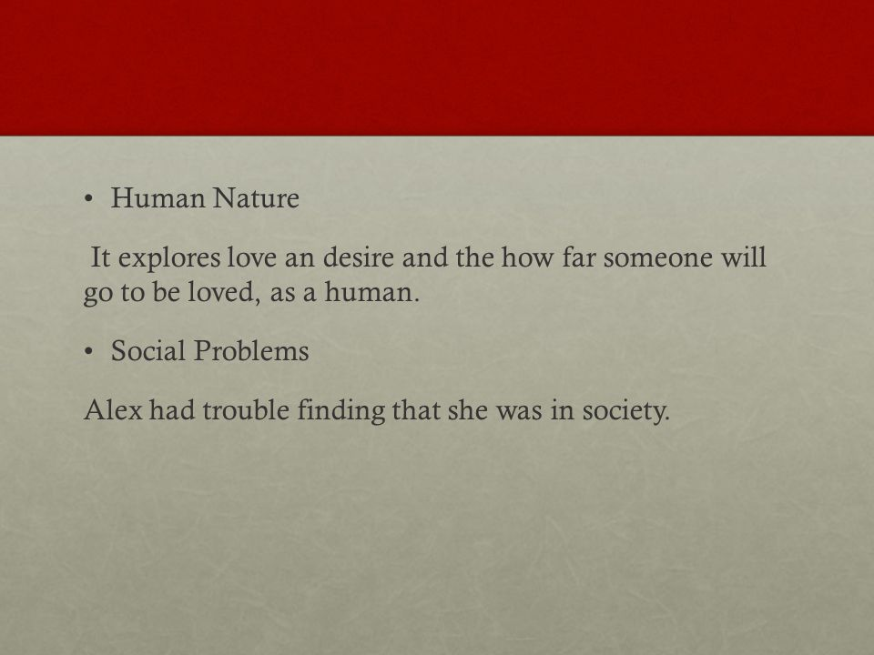 Human Nature It explores love an desire and the how far someone will go to be loved, as a human.
