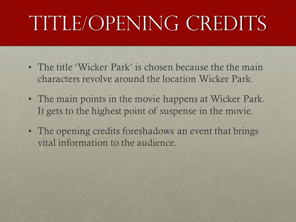 Title/Opening Credits The title Wicker Park is chosen because the the main characters revolve around the location Wicker Park.The title Wicker Park is chosen because the the main characters revolve around the location Wicker Park.
