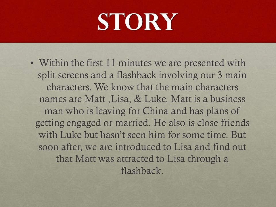 Plot Matt returns to Chicago with Fiancé after being in New YorkMatt returns to Chicago with Fiancé after being in New York Matt puts life and job on hold all for an obsessive hunt to find LisaMatt puts life and job on hold all for an obsessive hunt to find Lisa Leads him to a complete different girl who pretends to LisaLeads him to a complete different girl who pretends to Lisa Little by little Matt finds clues leading him to the real LisaLittle by little Matt finds clues leading him to the real Lisa At the end Lisa and Matt are reunitedAt the end Lisa and Matt are reunited