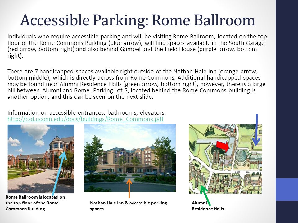 Accessible Parking: Rome Ballroom Individuals who require accessible parking and will be visiting Rome Ballroom, located on the top floor of the Rome Commons Building (blue arrow), will find spaces available in the South Garage (red arrow, bottom right) and also behind Gampel and the Field House (purple arrow, bottom right).