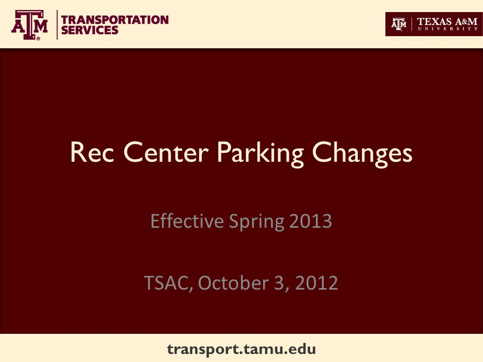 transport.tamu.edu History Requests from Rec Sports to prevent long term parking in lot north of the Rec Center to leave closest parking available for short term guests Plan developed in collaboration with Rec Sports Presentation to TSAC April 2012 – decided to use LPR technology in this lot Equipment ordered and implementation set for Spring 2013 to limit parking to 2 hours on weekdays from 6AM – 5PM