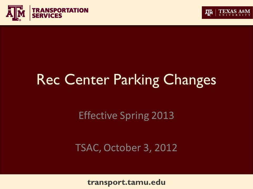 transport.tamu.edu Rec Center Parking Changes Effective Spring 2013 TSAC, October 3, 2012