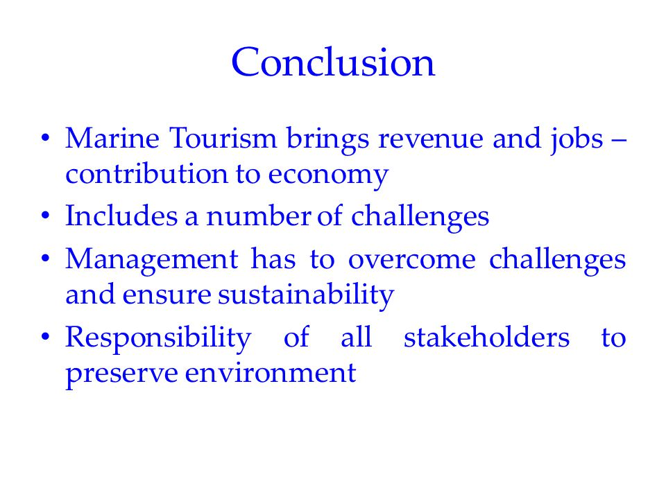Conclusion Marine Tourism brings revenue and jobs – contribution to economy Includes a number of challenges Management has to overcome challenges and ensure sustainability Responsibility of all stakeholders to preserve environment