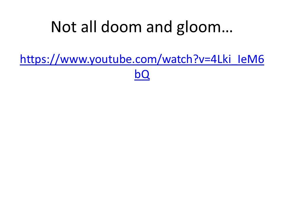 Not all doom and gloom… https://www.youtube.com/watch?v=4Lki_IeM6 bQ