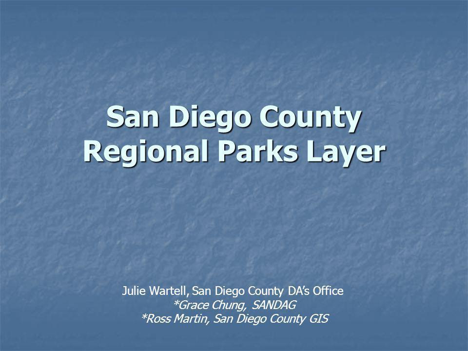 San Diego County Regional Parks Layer Julie Wartell, San Diego County DAs Office *Grace Chung, SANDAG *Ross Martin, San Diego County GIS