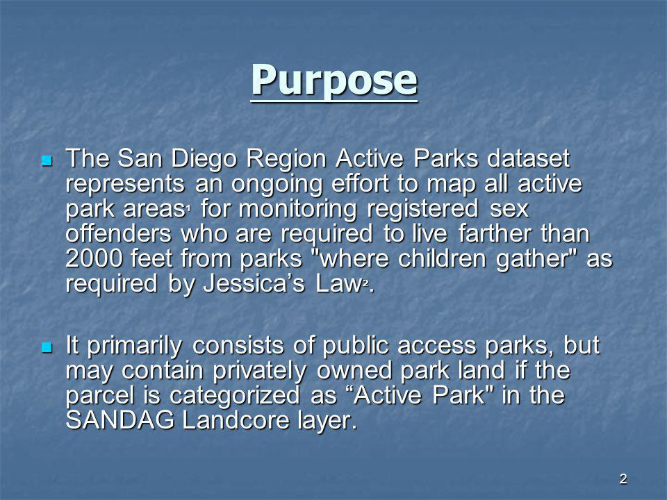 2 Purpose The San Diego Region Active Parks dataset represents an ongoing effort to map all active park areas ¹ for monitoring registered sex offenders who are required to live farther than 2000 feet from parks where children gather as required by Jessicas Law ².