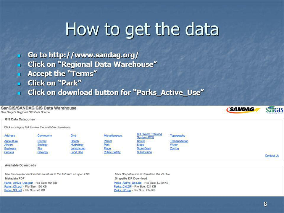 8 How to get the data Go to http://www.sandag.org/ Go to http://www.sandag.org/ Click on Regional Data Warehouse Click on Regional Data Warehouse Accept the Terms Accept the Terms Click on Park Click on Park Click on download button for Parks_Active_Use Click on download button for Parks_Active_Use
