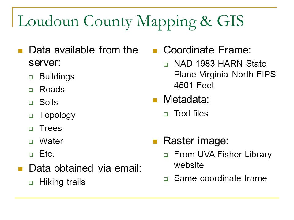 Loudoun County Mapping & GIS Data available from the server: Buildings Roads Soils Topology Trees Water Etc. Data obtained via email: Hiking trails Co