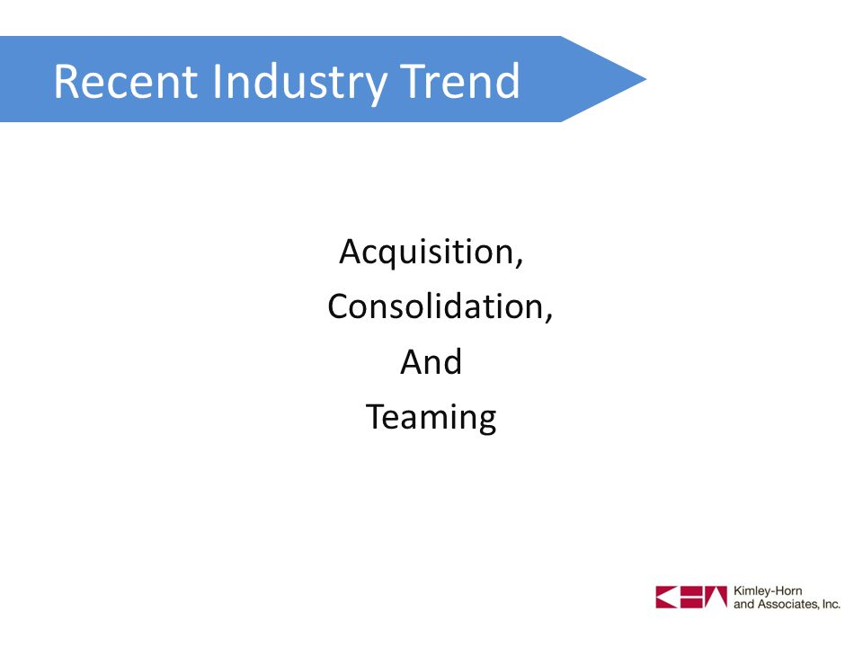 Recent Industry Trend Acquisition, Consolidation, And Teaming