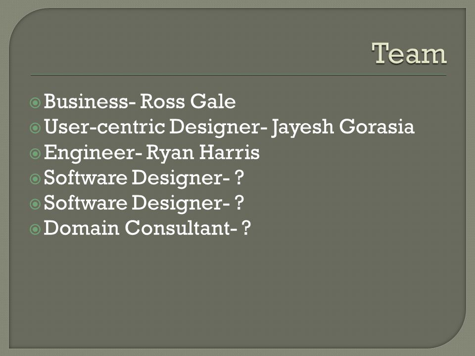 Business- Ross Gale User-centric Designer- Jayesh Gorasia Engineer- Ryan Harris Software Designer- .
