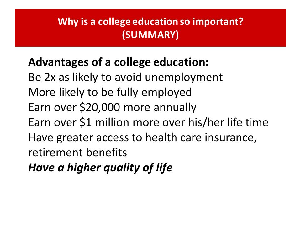 Why is a college education so important? (SUMMARY) Advantages of a college education: Be 2x as likely to avoid unemployment More likely to be fully em