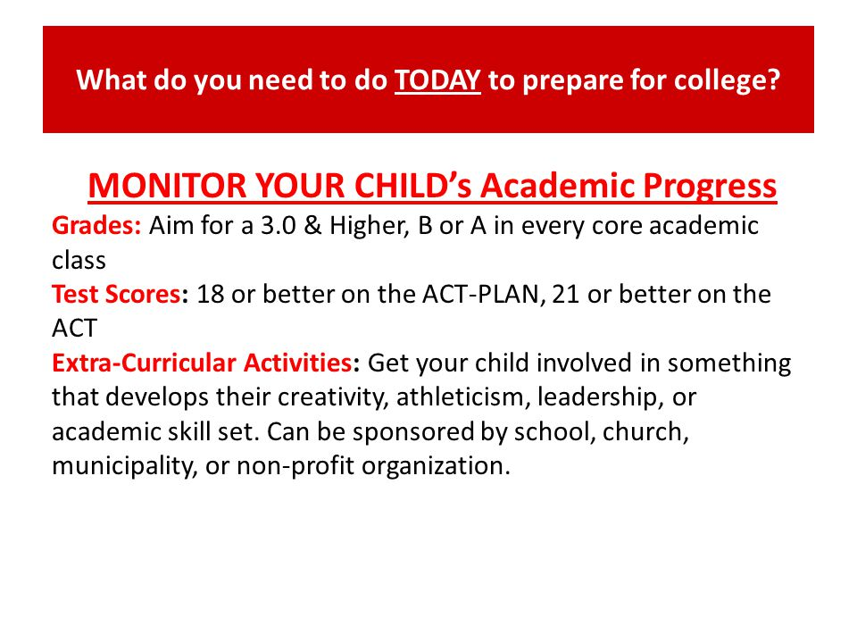 What do you need to do TODAY to prepare for college? MONITOR YOUR CHILDs Academic Progress Grades: Aim for a 3.0 & Higher, B or A in every core academ