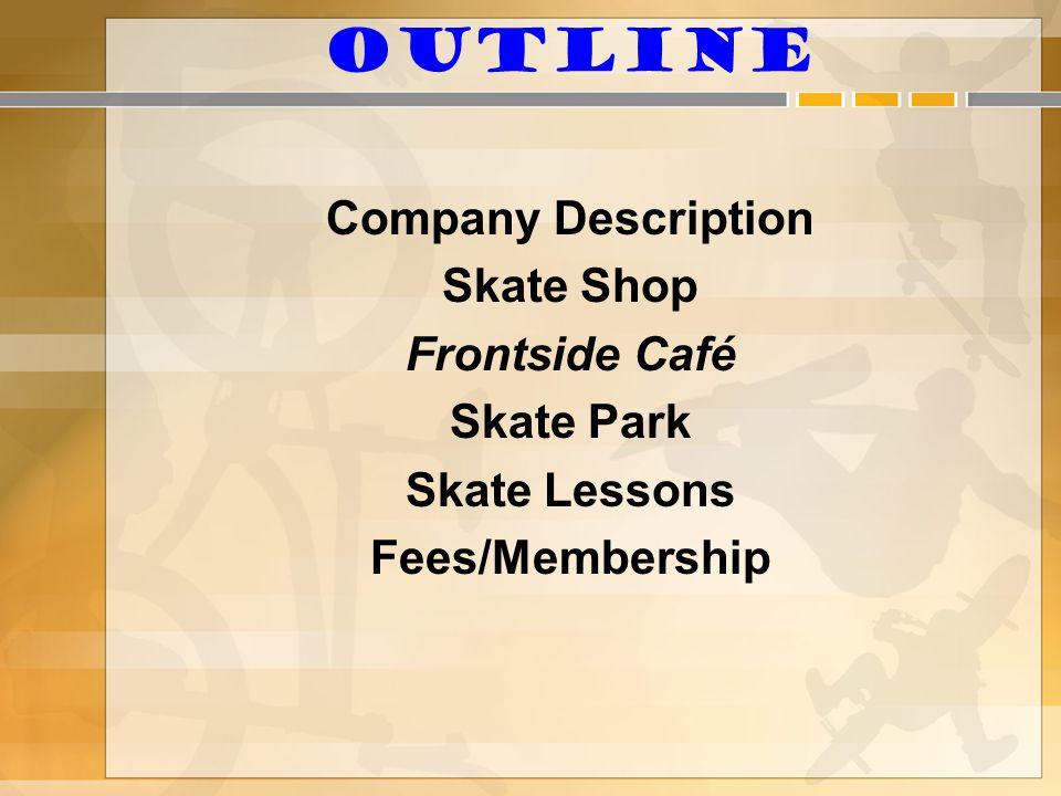 Outline Company Description Skate Shop Frontside Café Skate Park Skate Lessons Fees/Membership