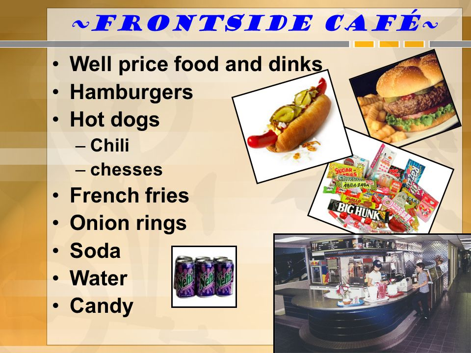 ~ Frontside Café~ Well price food and dinks Hamburgers Hot dogs –Chili –chesses French fries Onion rings Soda Water Candy