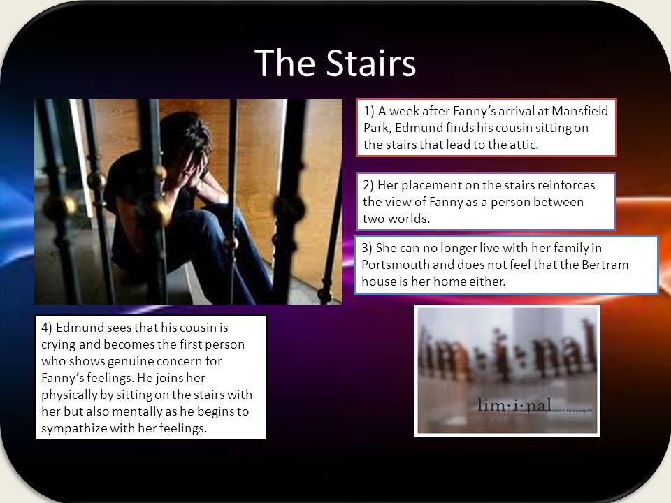 The Stairs 1) A week after Fannys arrival at Mansfield Park, Edmund finds his cousin sitting on the stairs that lead to the attic.