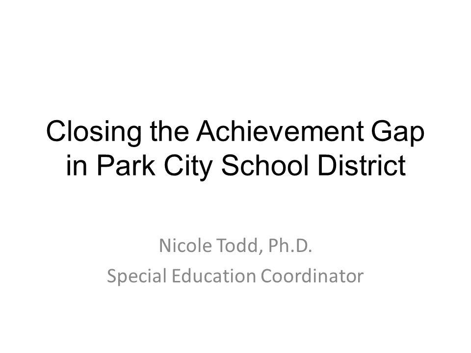 Closing the Achievement Gap in Park City School District Nicole Todd, Ph.D. Special Education Coordinator