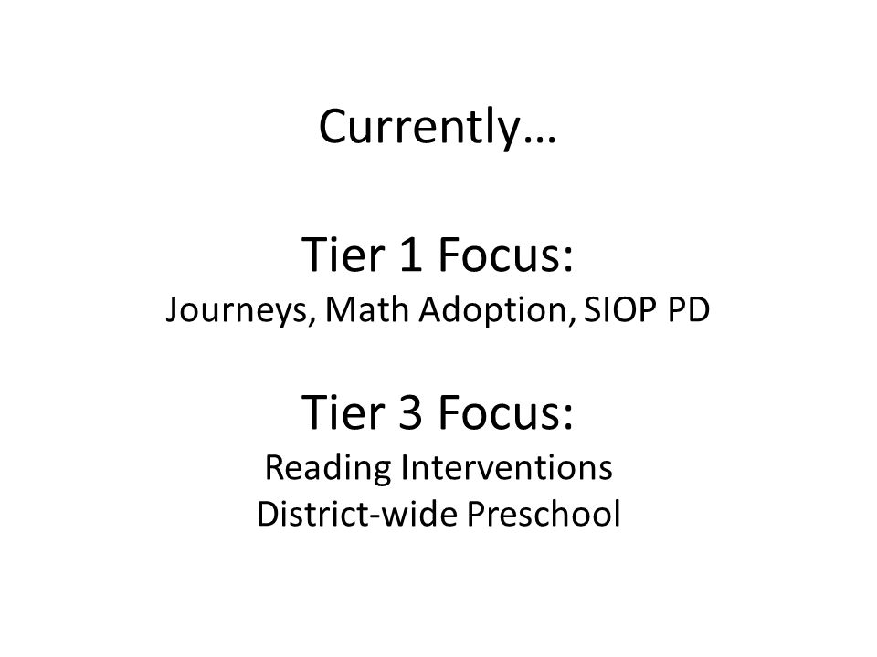 Currently… Tier 1 Focus: Journeys, Math Adoption, SIOP PD Tier 3 Focus: Reading Interventions District-wide Preschool