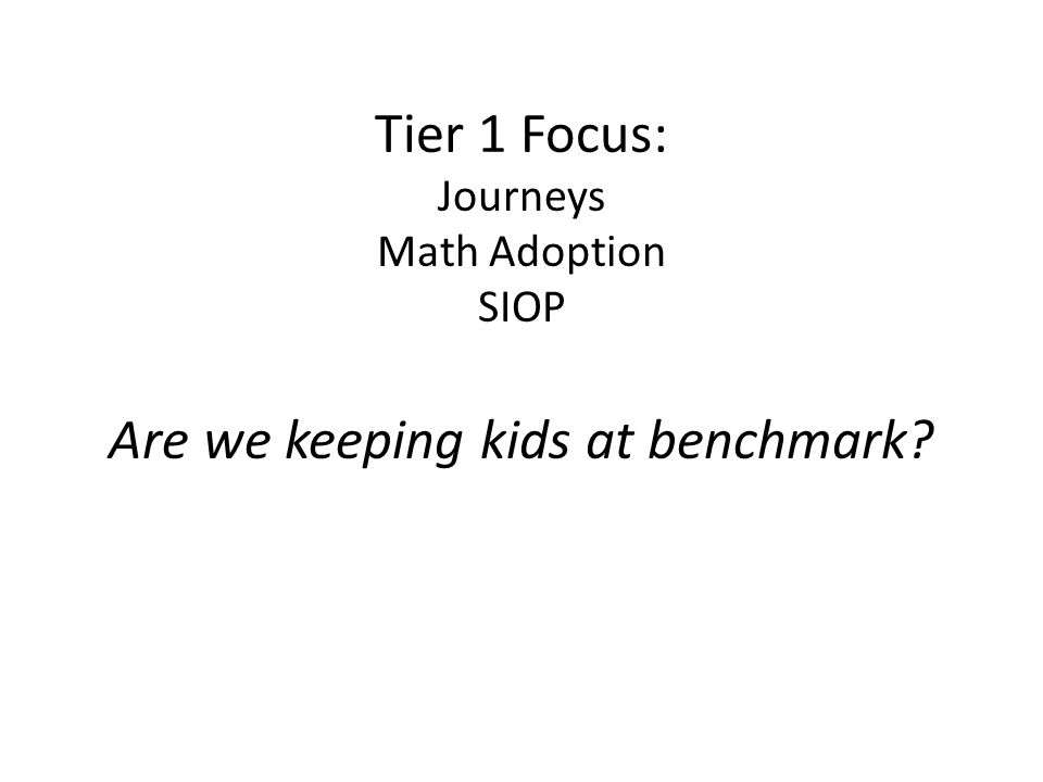 Tier 1 Focus: Journeys Math Adoption SIOP Are we keeping kids at benchmark