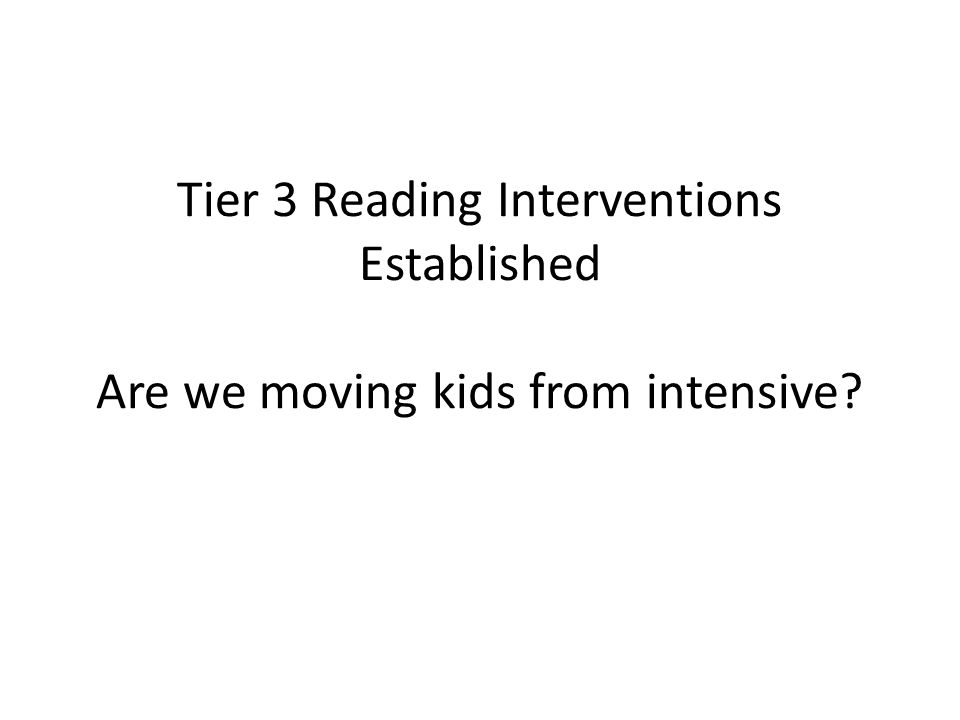 Tier 3 Reading Interventions Established Are we moving kids from intensive