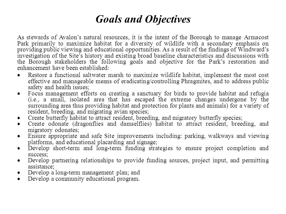 Goals and Objectives As stewards of Avalons natural resources, it is the intent of the Borough to manage Armacost Park primarily to maximize habitat for a diversity of wildlife with a secondary emphasis on providing public viewing and educational opportunities.