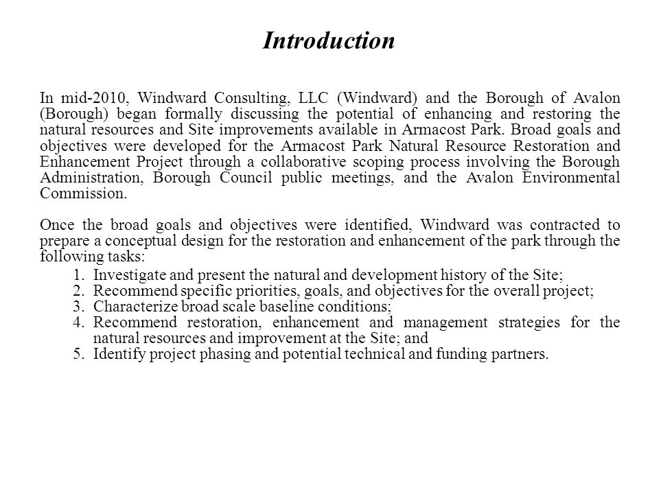 Introduction In mid-2010, Windward Consulting, LLC (Windward) and the Borough of Avalon (Borough) began formally discussing the potential of enhancing and restoring the natural resources and Site improvements available in Armacost Park.
