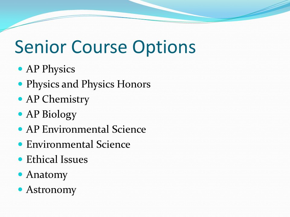 Senior Course Options AP Physics Physics and Physics Honors AP Chemistry AP Biology AP Environmental Science Environmental Science Ethical Issues Anatomy Astronomy