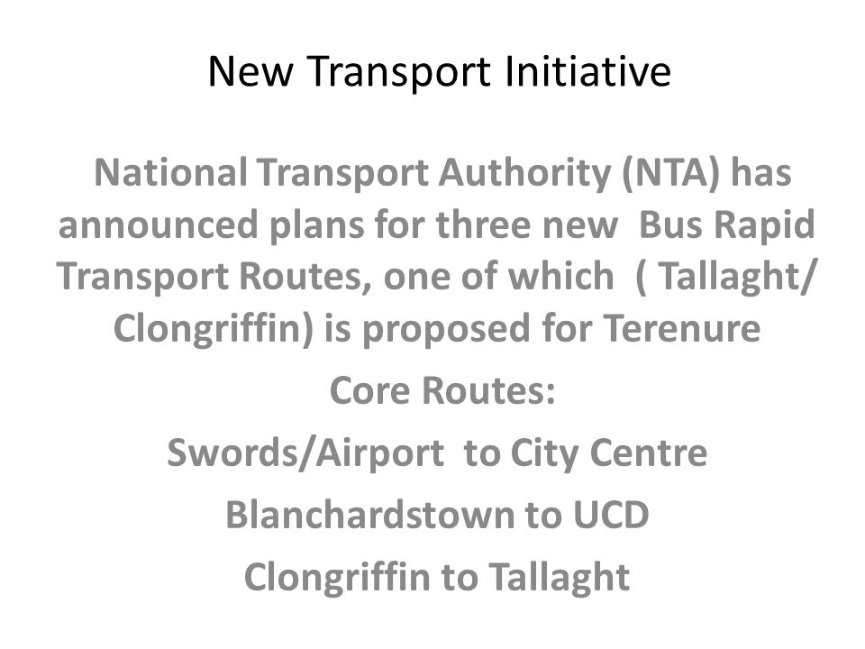 New Transport Initiative National Transport Authority (NTA) has announced plans for three new Bus Rapid Transport Routes, one of which ( Tallaght/ Clongriffin) is proposed for Terenure Core Routes: Swords/Airport to City Centre Blanchardstown to UCD Clongriffin to Tallaght