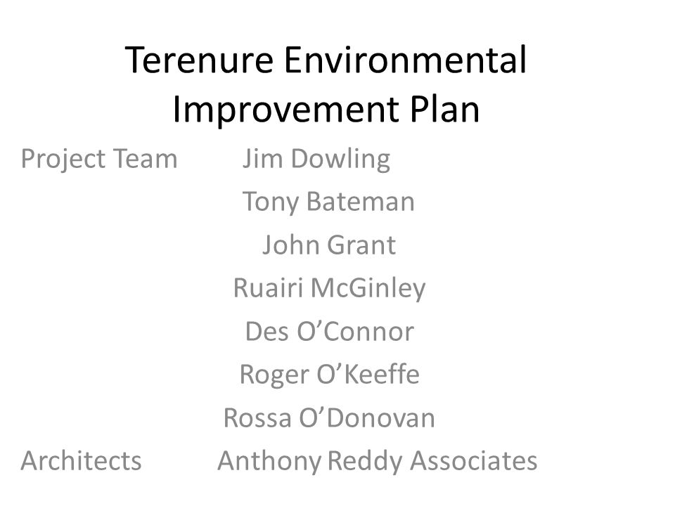 Terenure Environmental Improvement Plan Project Team Jim Dowling Tony Bateman John Grant Ruairi McGinley Des OConnor Roger OKeeffe Rossa ODonovan Architects Anthony Reddy Associates