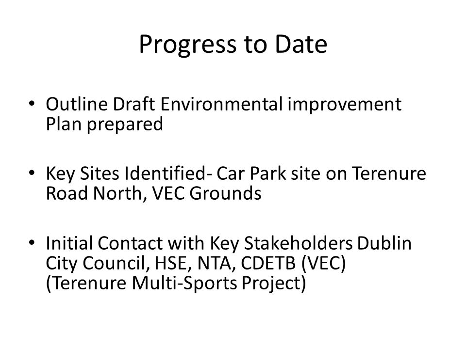 Progress to Date Outline Draft Environmental improvement Plan prepared Key Sites Identified- Car Park site on Terenure Road North, VEC Grounds Initial Contact with Key Stakeholders Dublin City Council, HSE, NTA, CDETB (VEC) (Terenure Multi-Sports Project)