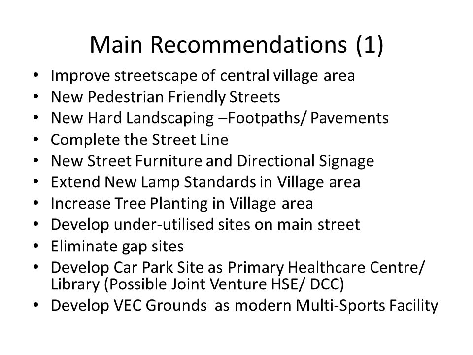 Main Recommendations (1) Improve streetscape of central village area New Pedestrian Friendly Streets New Hard Landscaping –Footpaths/ Pavements Complete the Street Line New Street Furniture and Directional Signage Extend New Lamp Standards in Village area Increase Tree Planting in Village area Develop under-utilised sites on main street Eliminate gap sites Develop Car Park Site as Primary Healthcare Centre/ Library (Possible Joint Venture HSE/ DCC) Develop VEC Grounds as modern Multi-Sports Facility