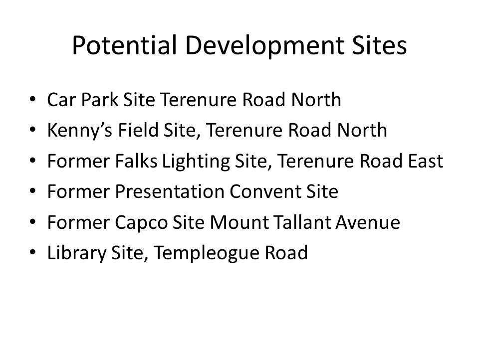 Potential Development Sites Car Park Site Terenure Road North Kennys Field Site, Terenure Road North Former Falks Lighting Site, Terenure Road East Former Presentation Convent Site Former Capco Site Mount Tallant Avenue Library Site, Templeogue Road