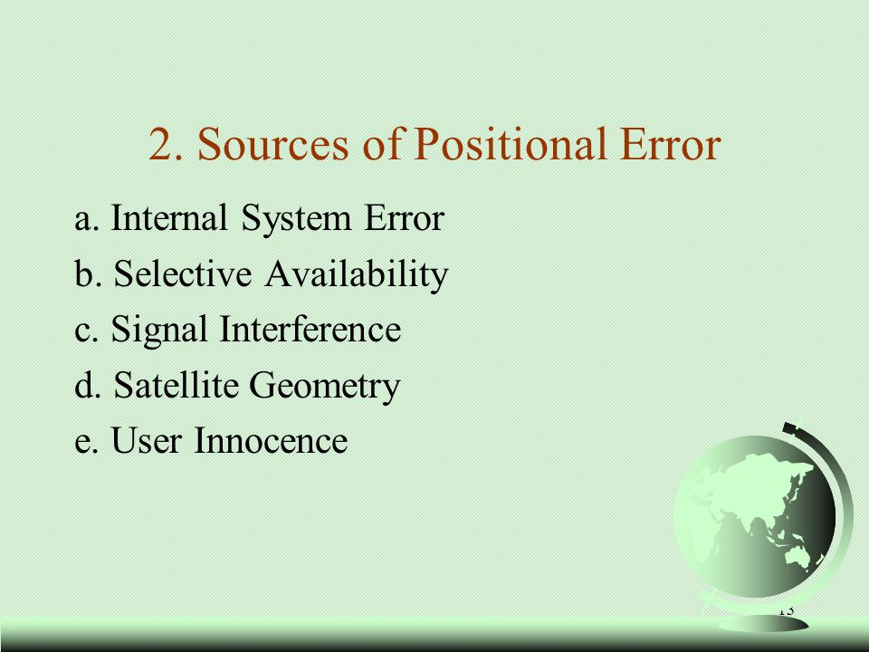 13 2. Sources of Positional Error a. Internal System Error b. Selective Availability c. Signal Interference d. Satellite Geometry e. User Innocence