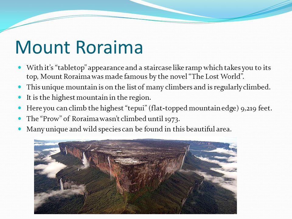 Mount Roraima With its tabletop appearance and a staircase like ramp which takes you to its top, Mount Roraima was made famous by the novel The Lost W
