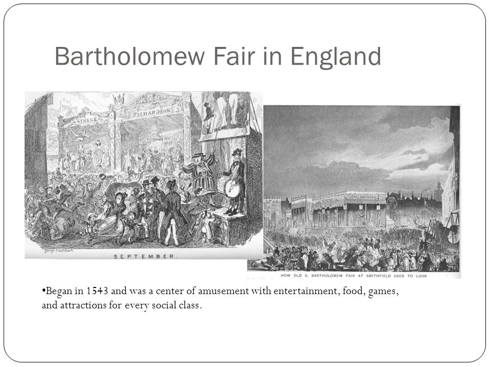 Bartholomew Fair in England Began in 1543 and was a center of amusement with entertainment, food, games, and attractions for every social class.