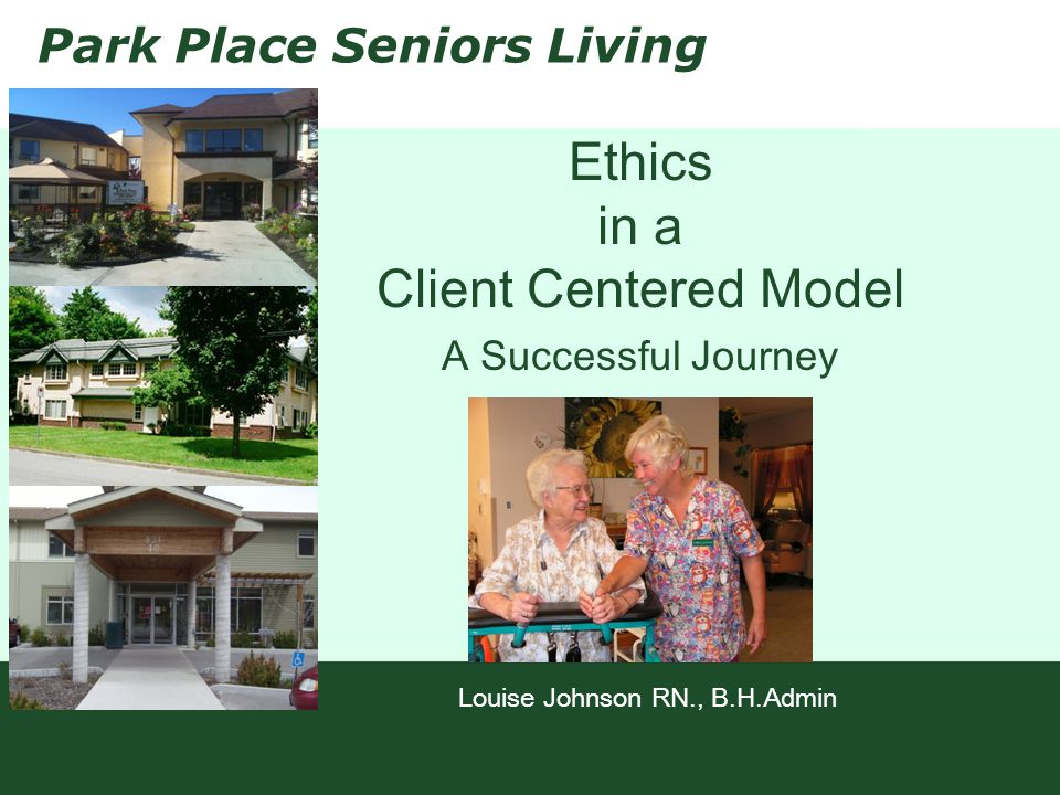Park Place Seniors Living Ethics in a Client Centered Model A Successful Journey Louise Johnson RN., B.H.Admin