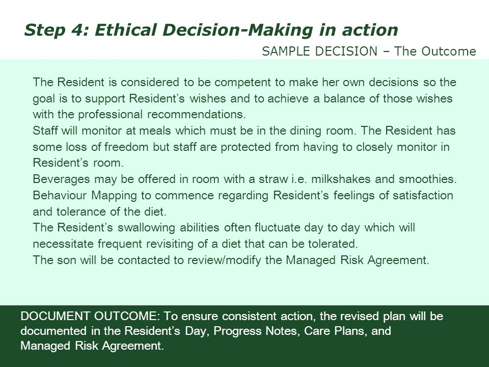 The Resident is considered to be competent to make her own decisions so the goal is to support Residents wishes and to achieve a balance of those wish