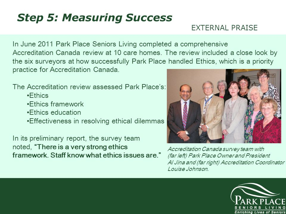 Step 5: Measuring Success EXTERNAL PRAISE In June 2011 Park Place Seniors Living completed a comprehensive Accreditation Canada review at 10 care home