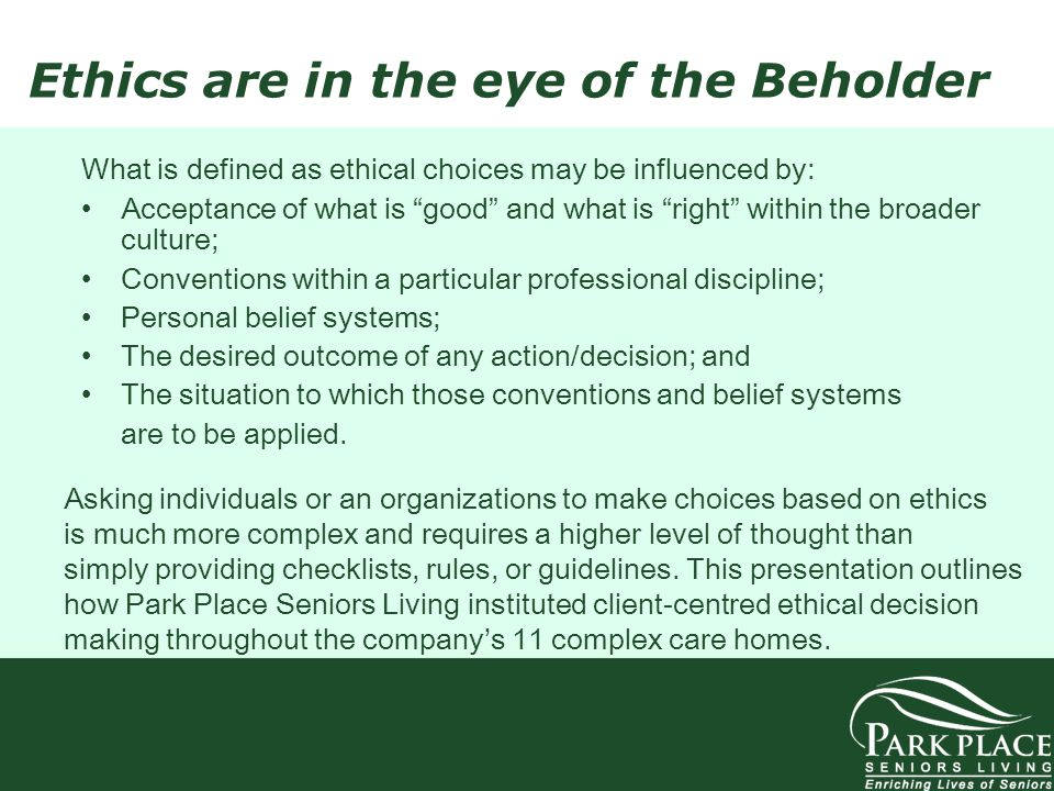 Ethics are in the eye of the Beholder What is defined as ethical choices may be influenced by: Acceptance of what is good and what is right within the