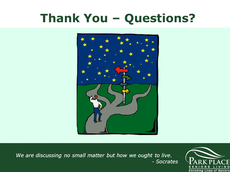 Thank You – Questions? We are discussing no small matter but how we ought to live. - Socrates