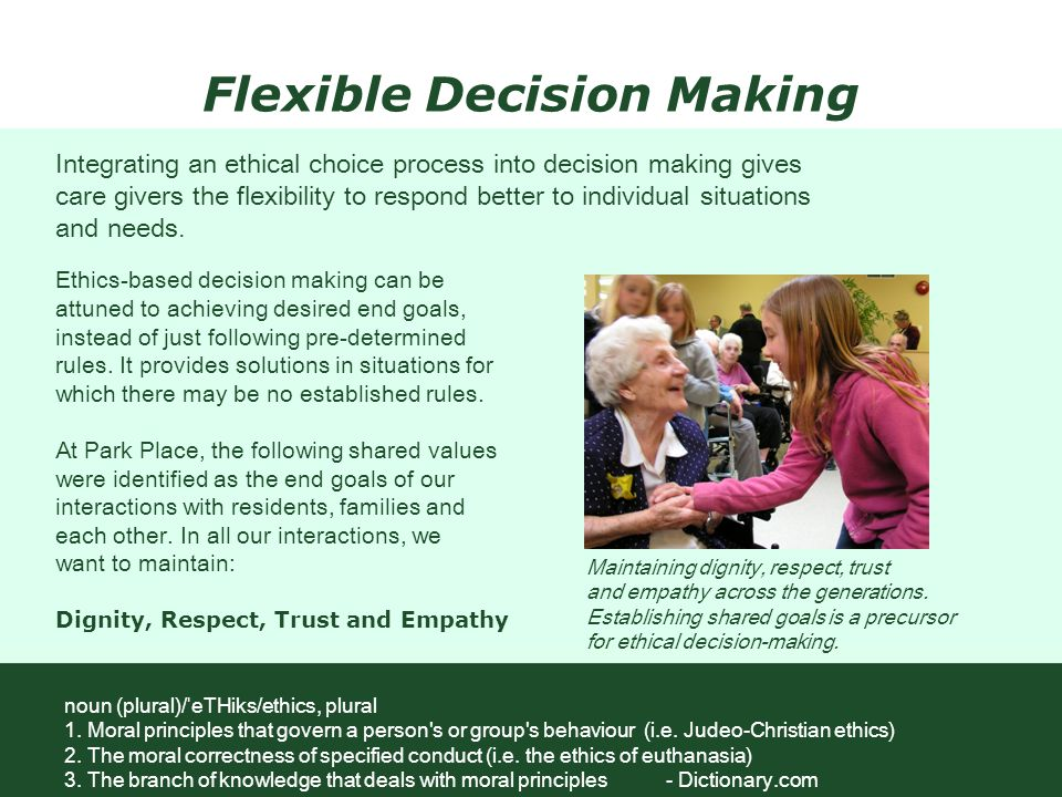Flexible Decision Making Ethics-based decision making can be attuned to achieving desired end goals, instead of just following pre-determined rules. I